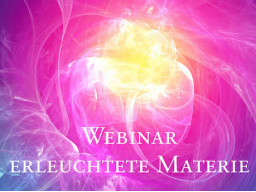 Webinar: 5) Erleuchtete Materie & neue Bewusstseinsformen - Birthing enlightened matter & new forms of consciousness