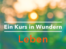 "Webinar: Tägl. ""Ein Kurs in Wundern leben."""