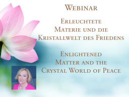 Webinar: 1) Erleuchtete Materie und die Kristallwelt des Friedens - Enlightened Matter and the Crystal World of Peace