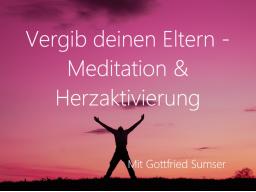 Webinar: Vergib deinen Eltern - Mit Mediation und Herzaktivierung