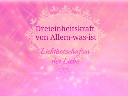 """Webinar: ♥♡ Dreieinheitskraft Alles-was-ist live Channeling: """"Wahre Fülle des Schöpfers leben"""". ♡♥"""